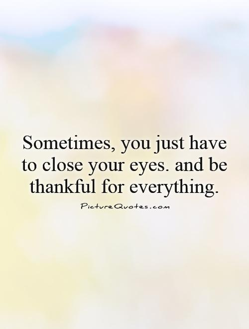 Sometimes, you just have to close your eyes. and be thankful for everything Picture Quote #1