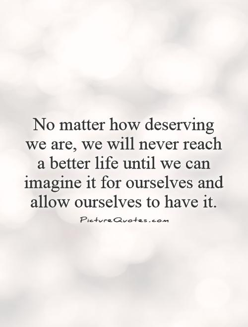 No matter how deserving we are, we will never reach a better life until we can imagine it for ourselves and allow ourselves to have it Picture Quote #1