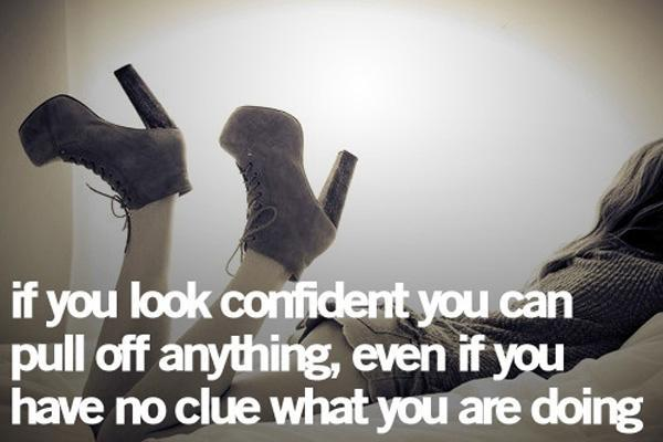 If you look confident you can pull of anything, even if you have no clue what you are doing Picture Quote #1