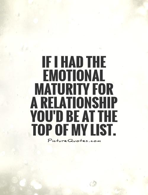 If I had the emotional maturity for a relationship you'd be at the top of my list Picture Quote #1