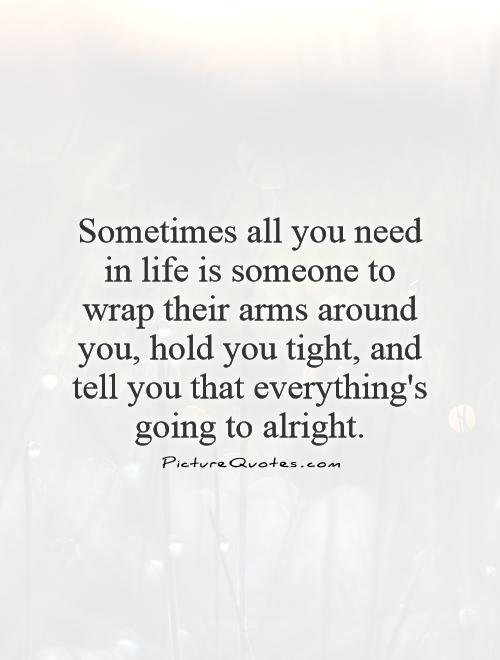 Sometimes all you need in life is someone to wrap their arms around you, hold you tight, and tell you that everything's going to alright Picture Quote #1