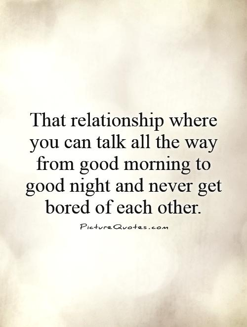 That relationship where you can talk all the way from good morning to good night and never get bored of each other Picture Quote #1