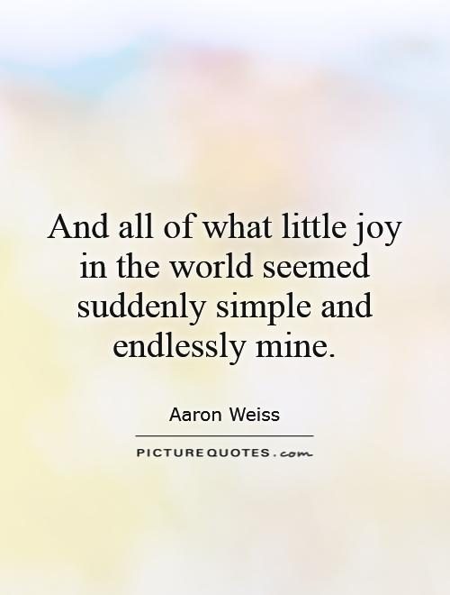 And all of what little joy in the world seemed suddenly simple and endlessly mine Picture Quote #1