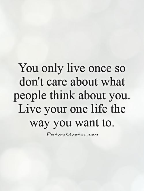 You only live once so don't care about what people think about you. Live your one life the way you want to Picture Quote #1