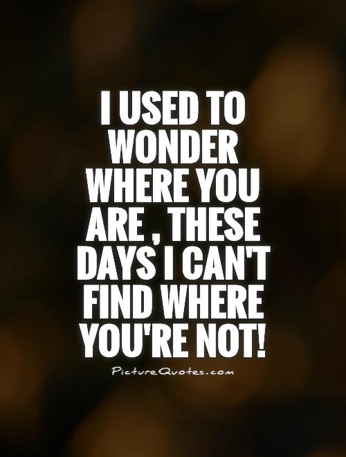 I used to wonder where you are, these days I can't find where you're not! Picture Quote #1