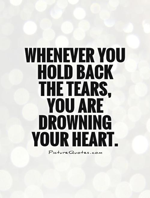 Whenever you hold back the tears, you are drowning your heart Picture Quote #1