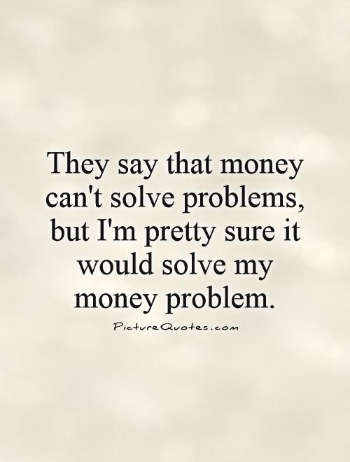 They say that money can't solve problems, but I'm pretty sure it would solve my money problem Picture Quote #1
