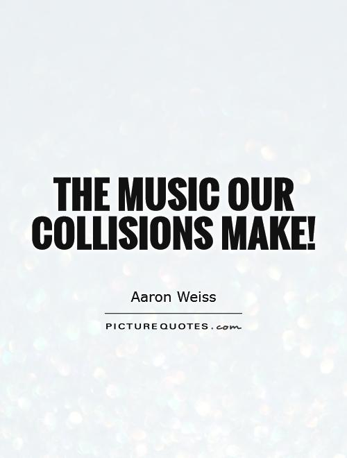 The music our collisions make! Picture Quote #1