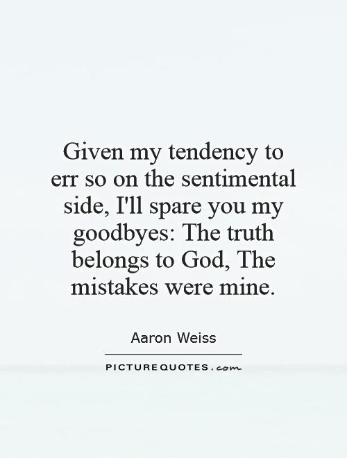 Given my tendency to err so on the sentimental side, I'll spare you my goodbyes: The truth belongs to God, The mistakes were mine Picture Quote #1