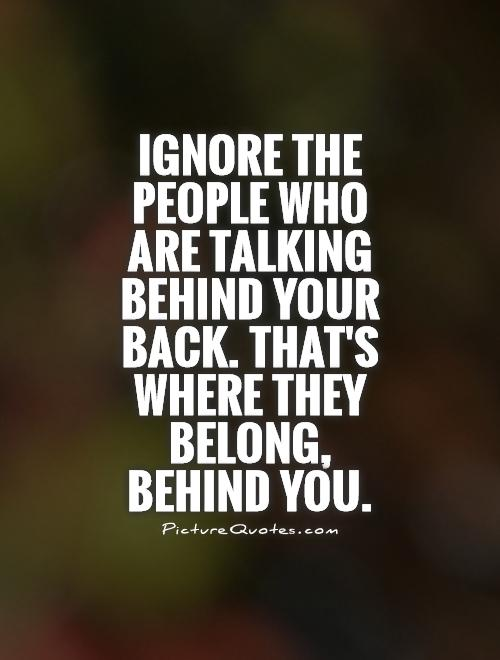Ignore the people who are talking behind your back. That's where they belong, behind you Picture Quote #1