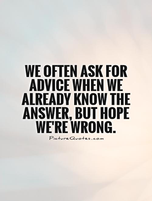 We often ask for advice when we already know the answer, but hope we're wrong Picture Quote #1