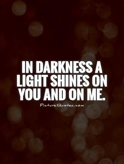 In darkness a light shines on you and on me Picture Quote #1