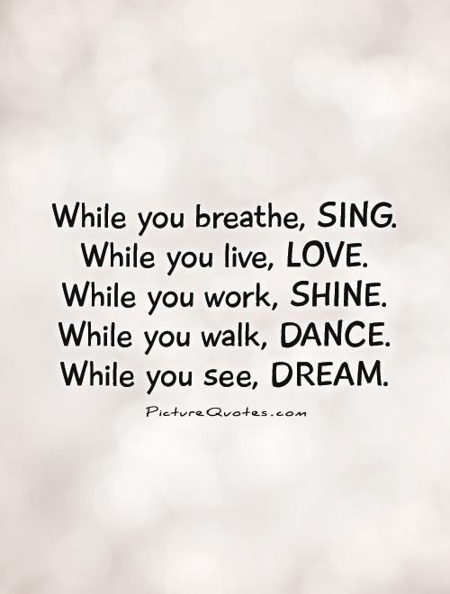 While you breathe, SING. While you live, LOVE.  While you work, SHINE.  While you walk, DANCE.  While you see, DREAM Picture Quote #1
