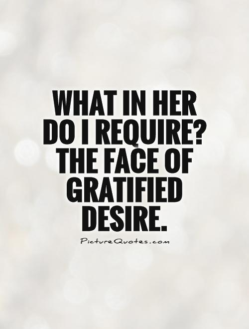 What in her do I require? The face of gratified desire Picture Quote #1
