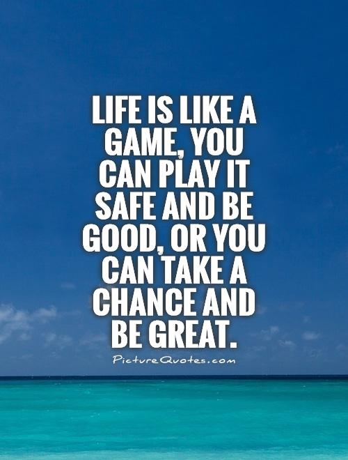 Life is like a game, you can play it safe and be good, or you can take a chance and be great Picture Quote #1