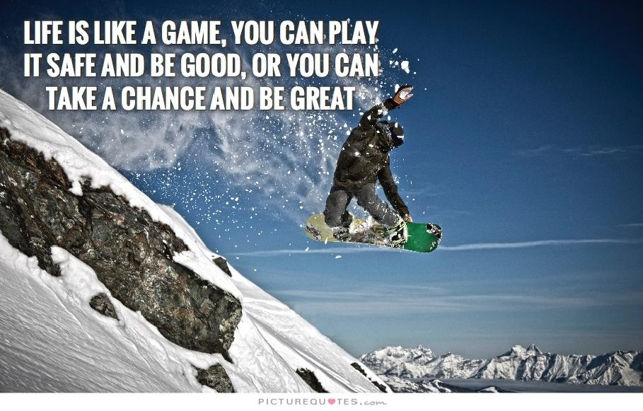 Life is like a game, you can play it safe and be good, or you can take a chance and be great Picture Quote #2