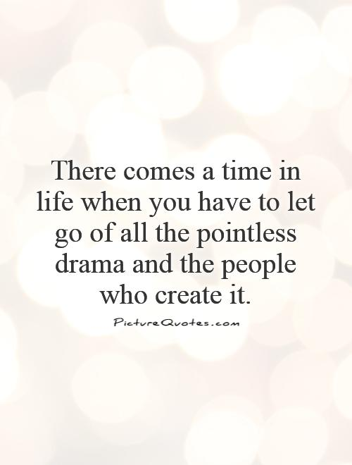 There comes a time in life when you have to let go of all the pointless drama and the people who create it Picture Quote #1