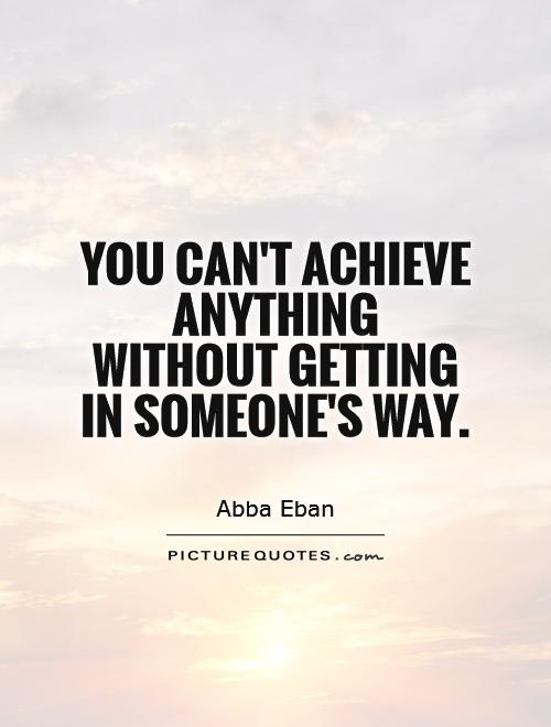 You can't achieve anything without getting in someone's way Picture Quote #1