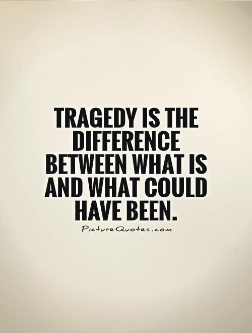 Tragedy is the difference between what is and what could have been Picture Quote #1