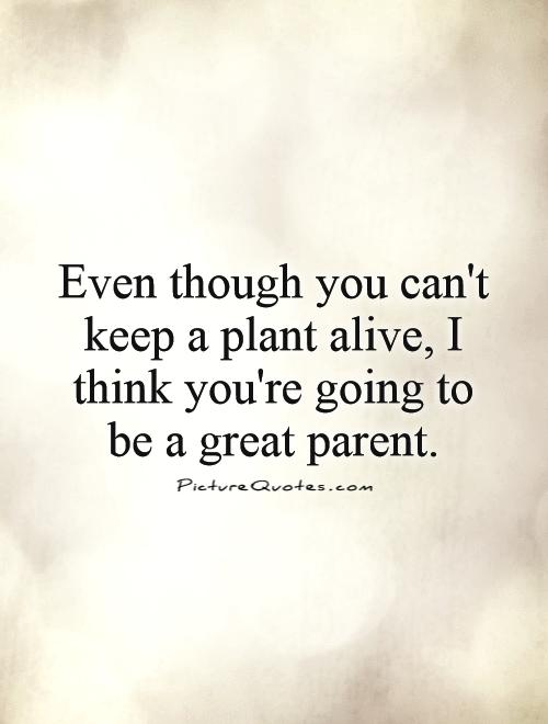 Even though you can't keep a plant alive, I think you're going to be a great parent Picture Quote #1