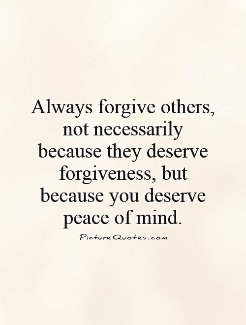 Always forgive others, not necessarily because they deserve forgiveness, but because you deserve peace of mind Picture Quote #1