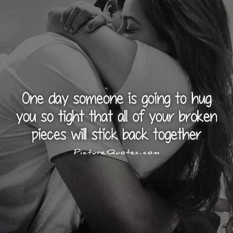 One day someone is going to hug you so tight that all of your broken pieces will stick back together Picture Quote #1