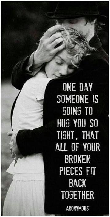 One day someone is going to hug you so tight that all of your broken pieces will stick back together Picture Quote #2