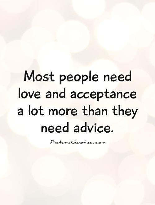 Most people need love and acceptance a lot more than they need advice Picture Quote #1