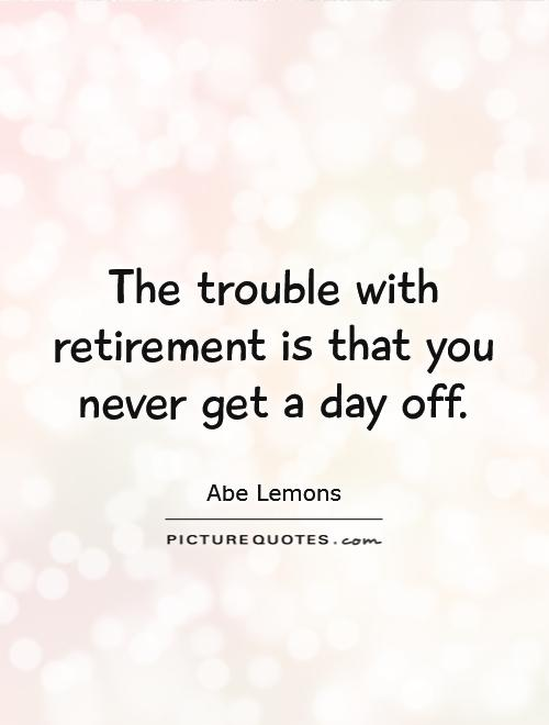 The trouble with retirement is that you never get a day off Picture Quote #1