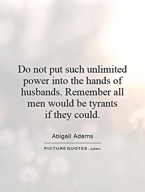 Do not put such unlimited power into the hands of husbands. Remember all men would be tyrants  if they could Picture Quote #1