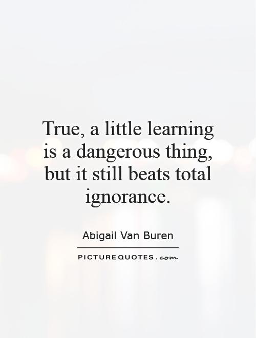 True, a little learning is a dangerous thing, but it still beats total ignorance Picture Quote #1