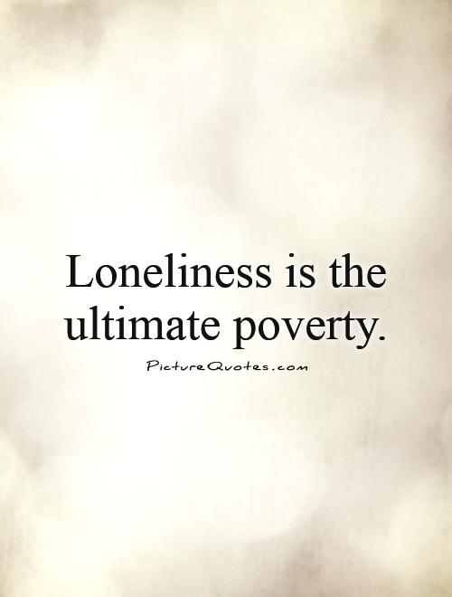 Loneliness is the ultimate poverty Picture Quote #1