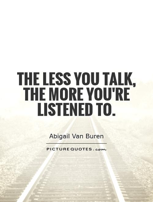 The less you talk, the more you're listened to Picture Quote #1