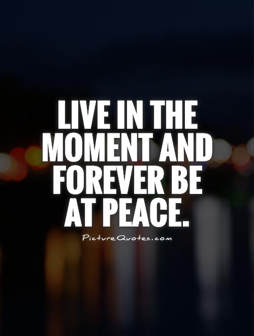 Live in the moment and forever be at peace Picture Quote #1