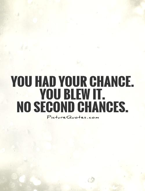 You had your chance. You blew it. No second chances ...