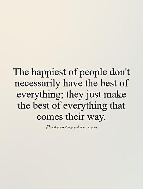 The happiest of people don't necessarily have the best of everything; they just make the best of everything that comes their way Picture Quote #1