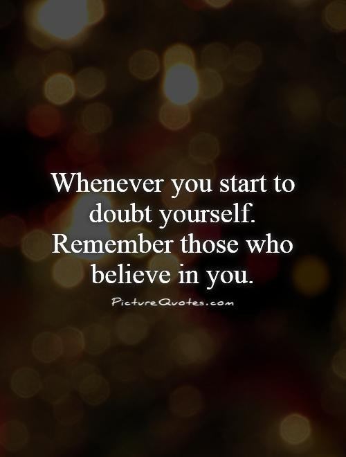 Whenever you start to doubt yourself. Remember those who believe in you Picture Quote #1