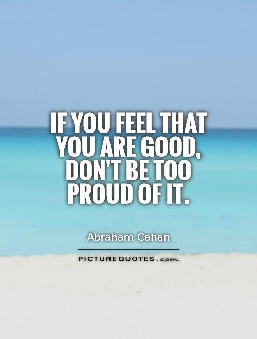 If you feel that you are good, don't be too proud of it Picture Quote #1