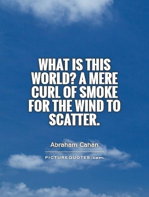 What is this world? A mere curl of smoke for the wind to scatter Picture Quote #1