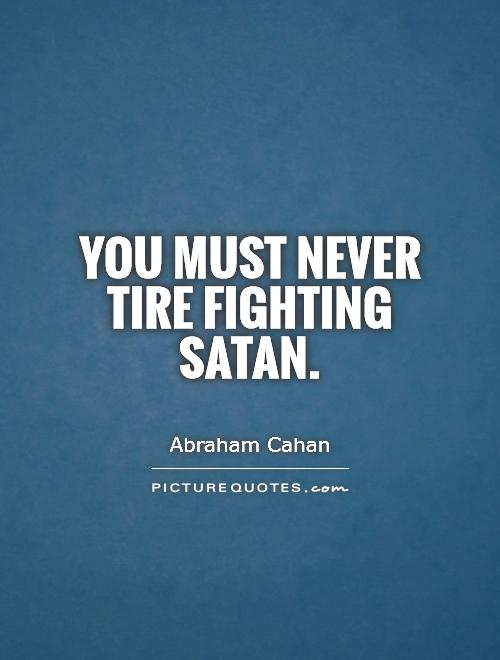 You must never tire fighting Satan Picture Quote #1