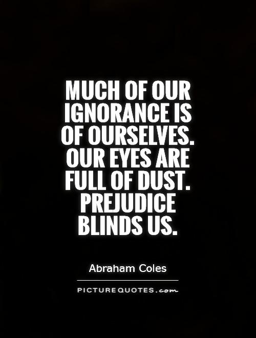 Much of our ignorance is of ourselves. Our eyes are full of dust. Prejudice blinds us Picture Quote #1