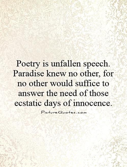Poetry is unfallen speech. Paradise knew no other, for no other would suffice to answer the need of those ecstatic days of innocence Picture Quote #1