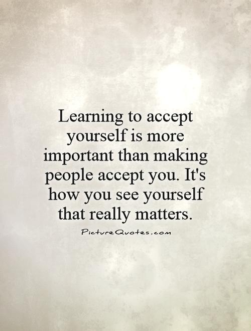 Learning to accept yourself is more important than making people accept you. It's how you see yourself that really matters Picture Quote #1