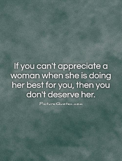 If you can't appreciate a woman when she is doing her best for you, then you don't deserve her Picture Quote #1