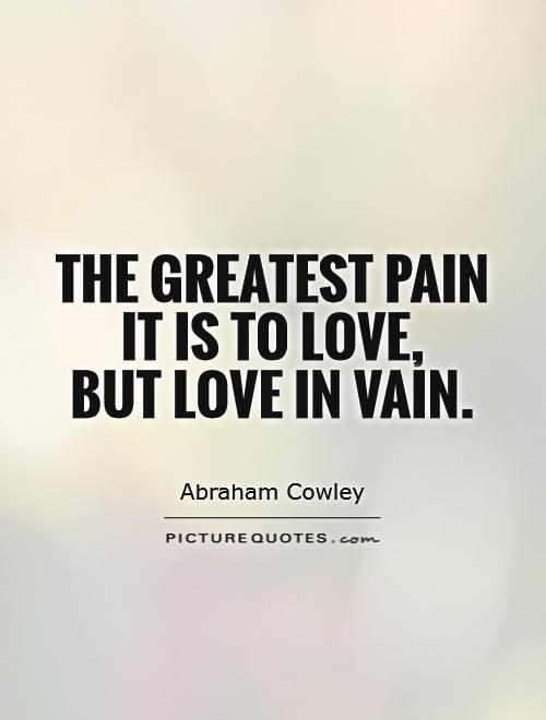 The greatest pain it is to love,  but love in vain Picture Quote #1