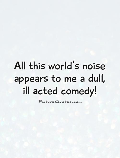 All this world's noise appears to me a dull,  ill acted comedy! Picture Quote #1