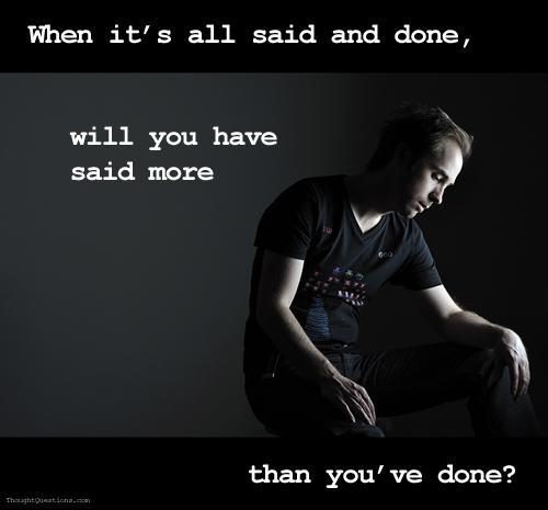 When it's all said and done, will you have said more than you've done Picture Quote #1