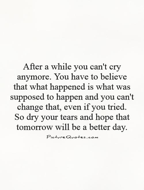 After a while you can't cry anymore. You have to believe that what happened is what was supposed to happen and you can't change that, even if you tried.  So dry your tears and hope that tomorrow will be a better day Picture Quote #1