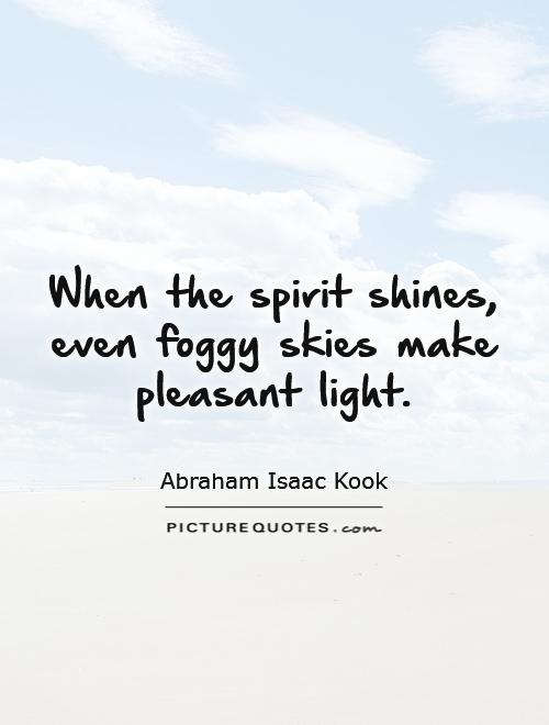 When the spirit shines, even foggy skies make pleasant light Picture Quote #1