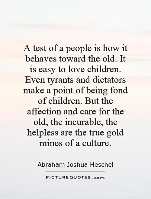 A test of a people is how it behaves toward the old. It is easy to love children. Even tyrants and dictators make a point of being fond of children. But the affection and care for the old, the incurable, the helpless are the true gold mines of a culture Picture Quote #1